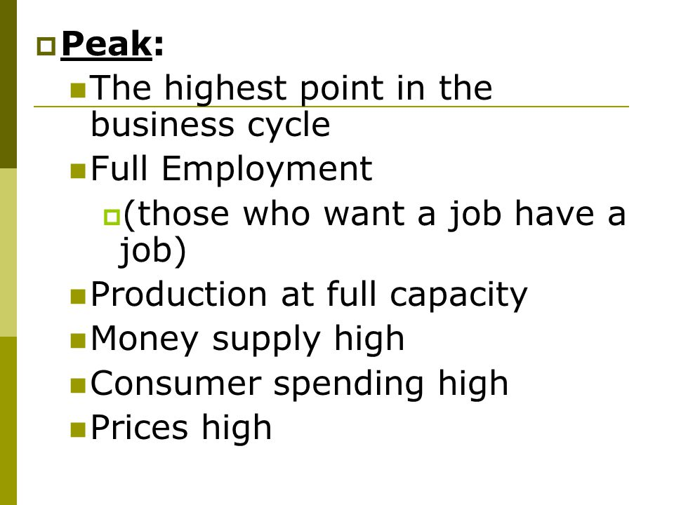Peak: The highest point in the business cycle. Full Employment. (those who want a job have a job)