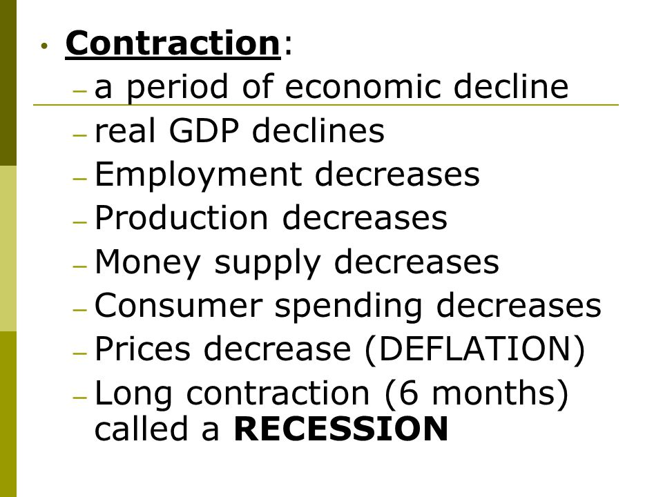 Contraction: a period of economic decline. real GDP declines. Employment decreases. Production decreases.