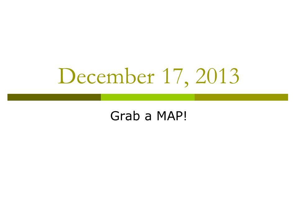 December 17, 2013 Grab a MAP!