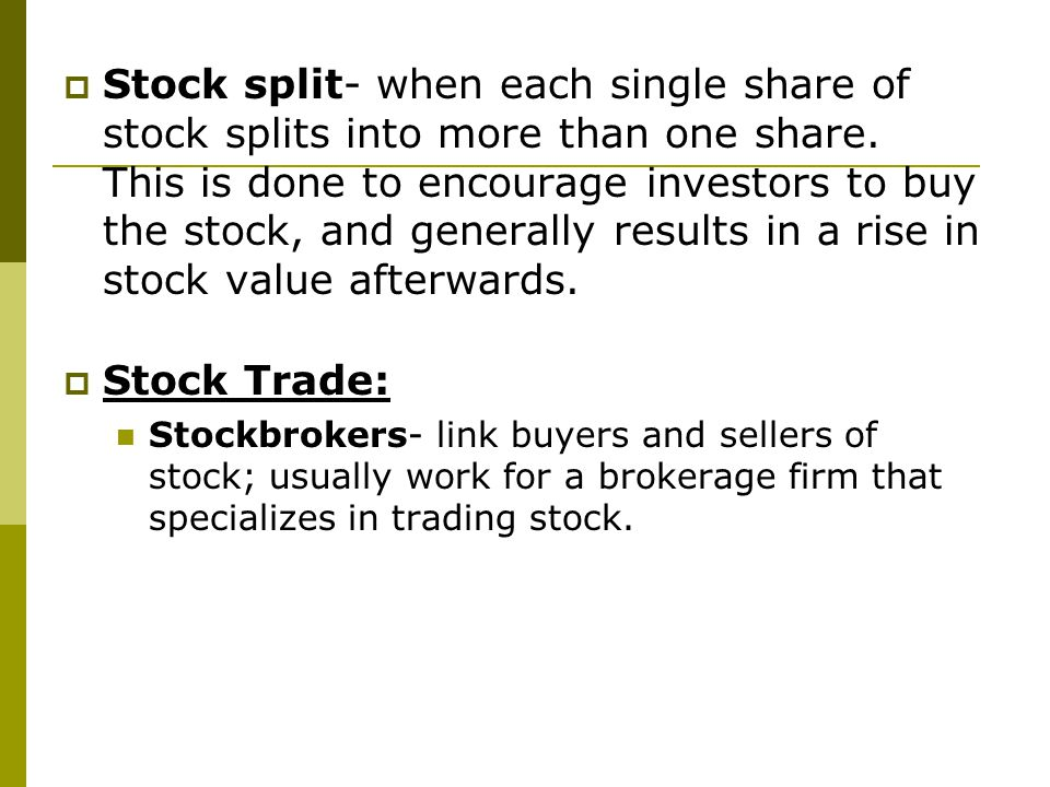 Stock split- when each single share of stock splits into more than one share. This is done to encourage investors to buy the stock, and generally results in a rise in stock value afterwards.