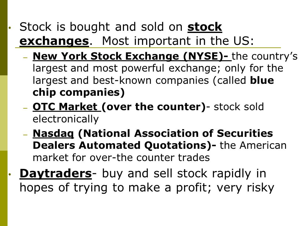 Stock is bought and sold on stock exchanges. Most important in the US: