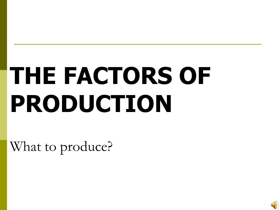 THE FACTORS OF PRODUCTION What to produce