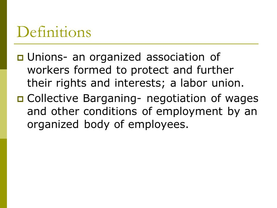 Definitions Unions- an organized association of workers formed to protect and further their rights and interests; a labor union.