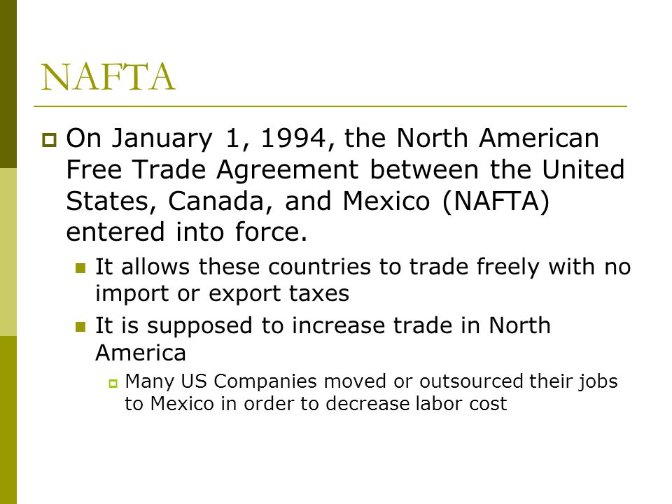 NAFTA On January 1, 1994, the North American Free Trade Agreement between the United States, Canada, and Mexico (NAFTA) entered into force.