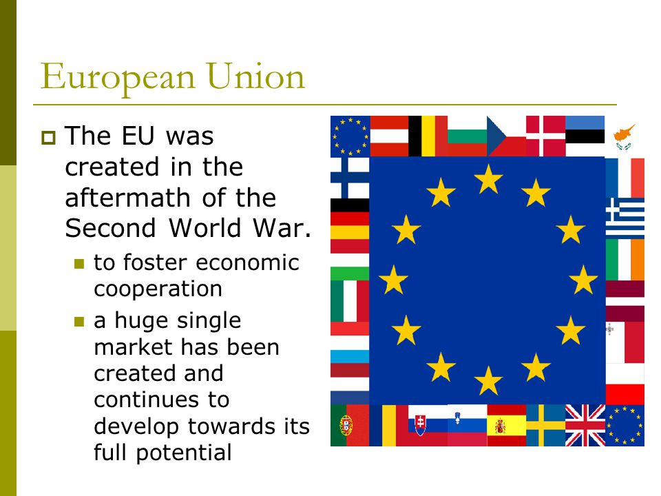 European Union The EU was created in the aftermath of the Second World War. to foster economic cooperation.