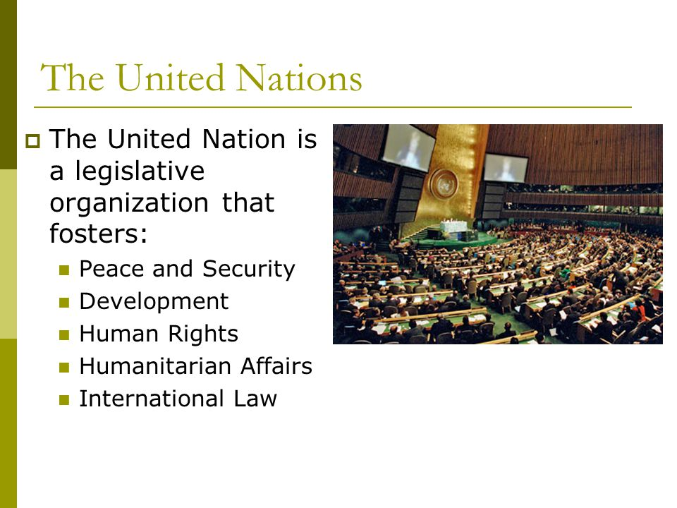 The United Nations The United Nation is a legislative organization that fosters: Peace and Security.
