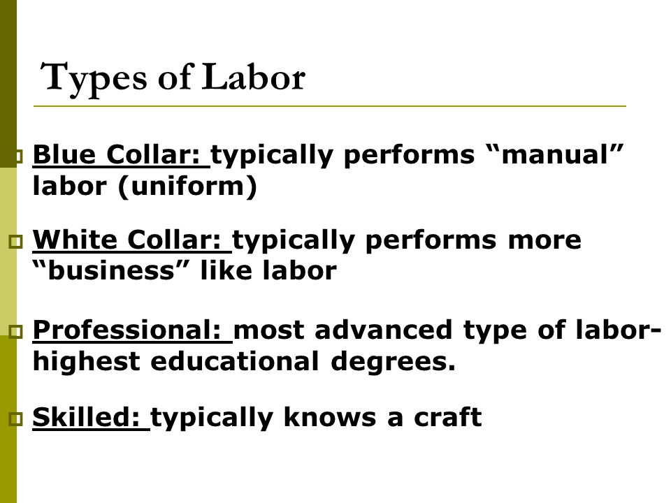 Types of Labor Blue Collar: typically performs manual labor (uniform) White Collar: typically performs more business like labor.