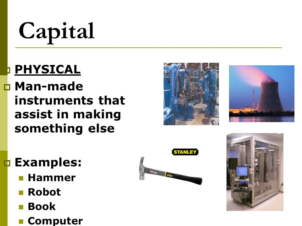 Capital PHYSICAL. Man-made instruments that assist in making something else. Examples: Hammer. Robot.