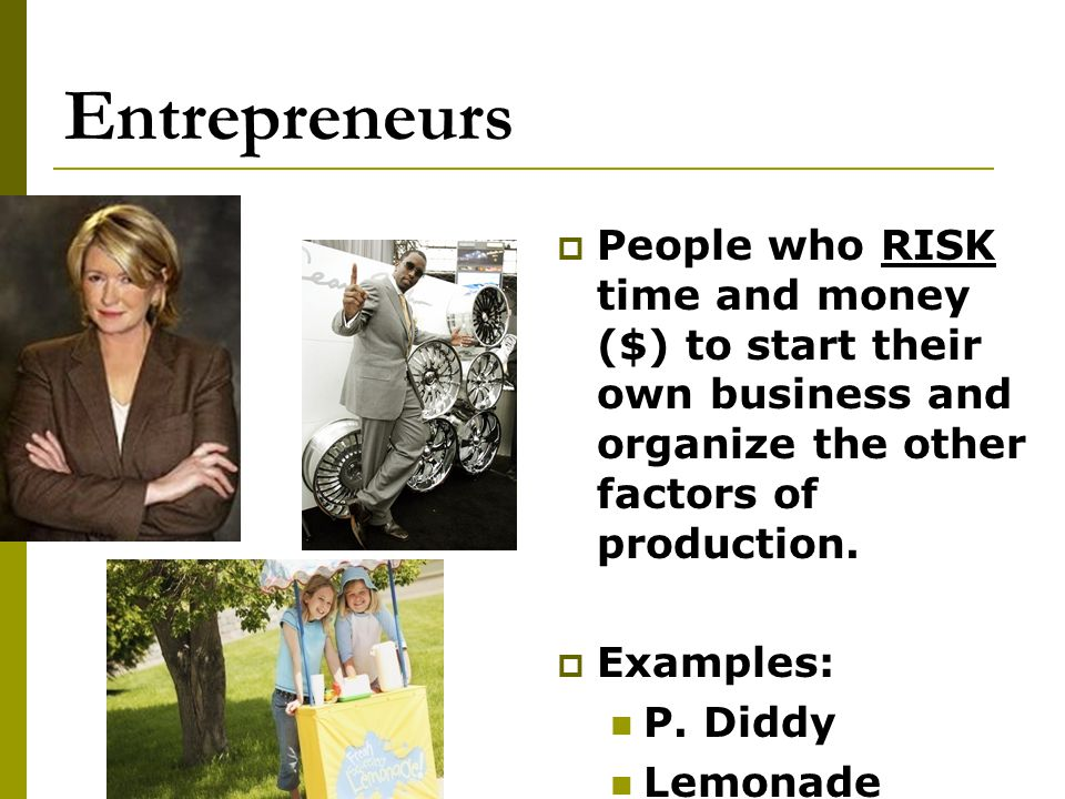 Entrepreneurs People who RISK time and money ($) to start their own business and organize the other factors of production.