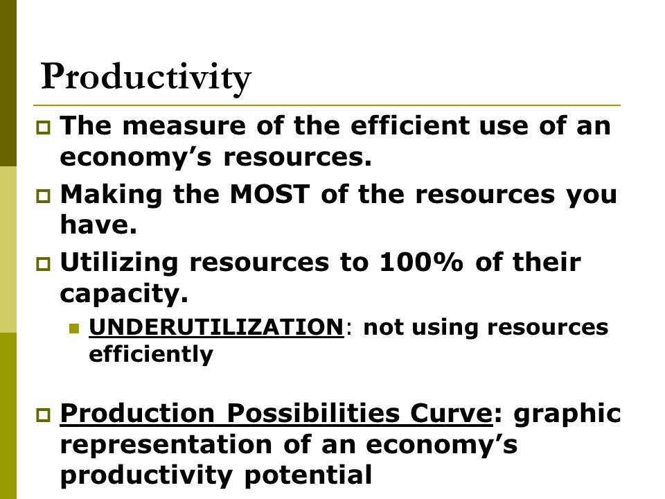 Productivity The measure of the efficient use of an economy's resources. Making the MOST of the resources you have.