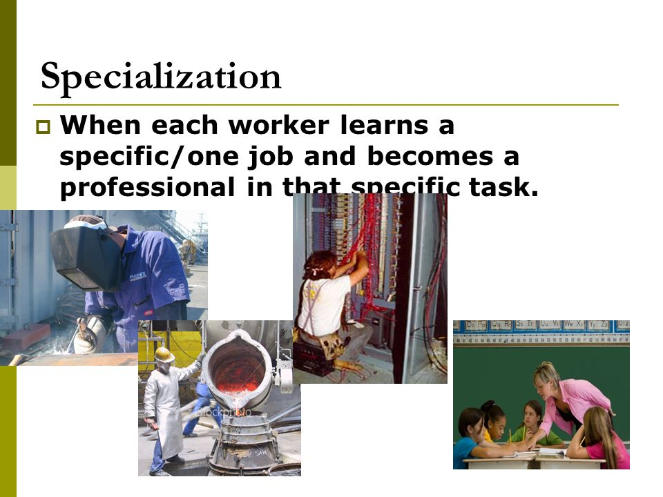 Specialization When each worker learns a specific/one job and becomes a professional in that specific task.