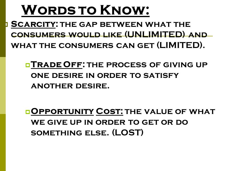Words to Know: Scarcity: the gap between what the consumers would like (UNLIMITED) and what the consumers can get (LIMITED).