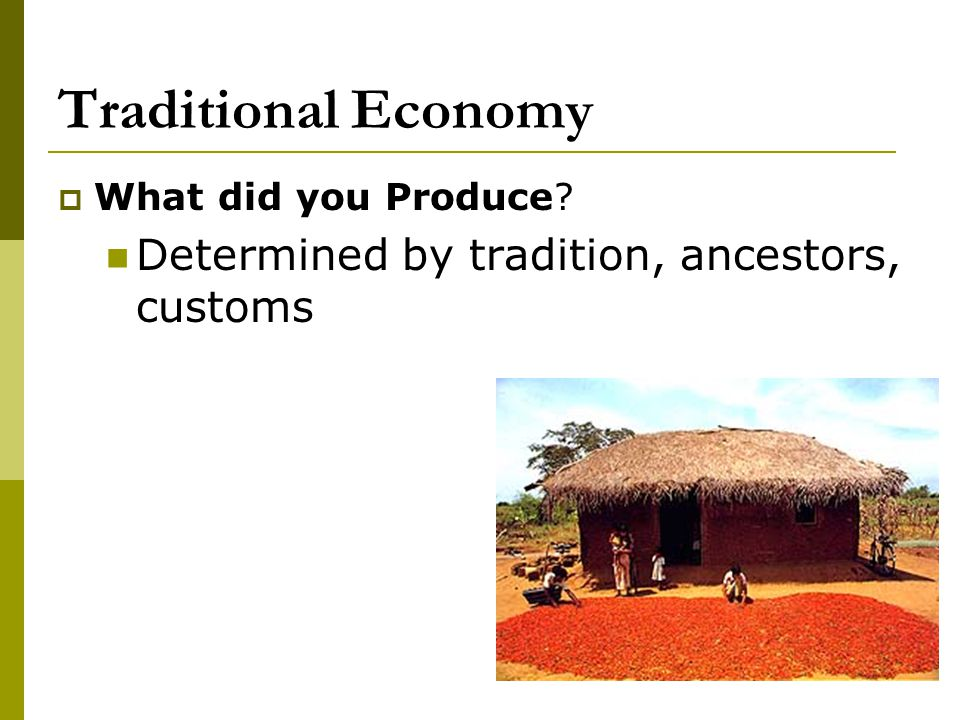 Traditional Economy Determined by tradition, ancestors, customs