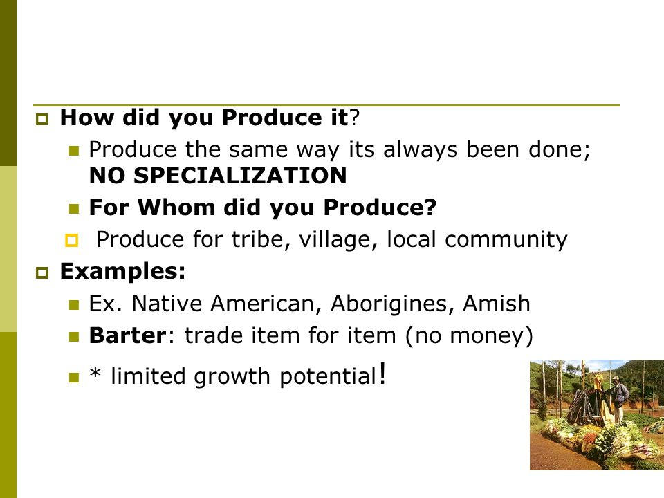 How did you Produce it Produce the same way its always been done; NO SPECIALIZATION. For Whom did you Produce