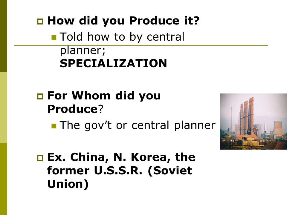 How did you Produce it Told how to by central planner; SPECIALIZATION. For Whom did you Produce The gov't or central planner.
