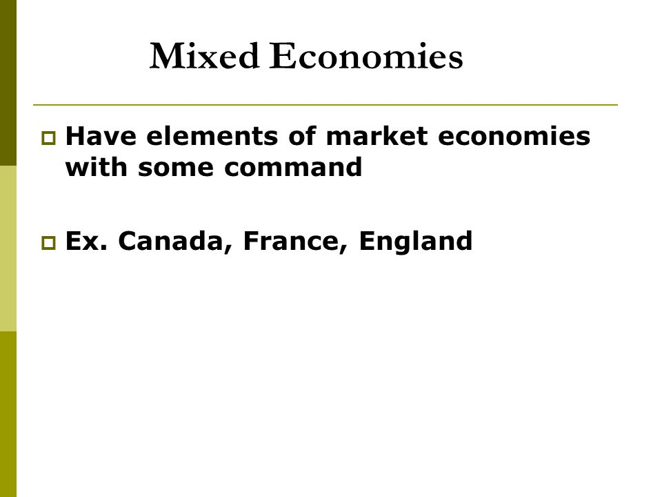 Mixed Economies Have elements of market economies with some command