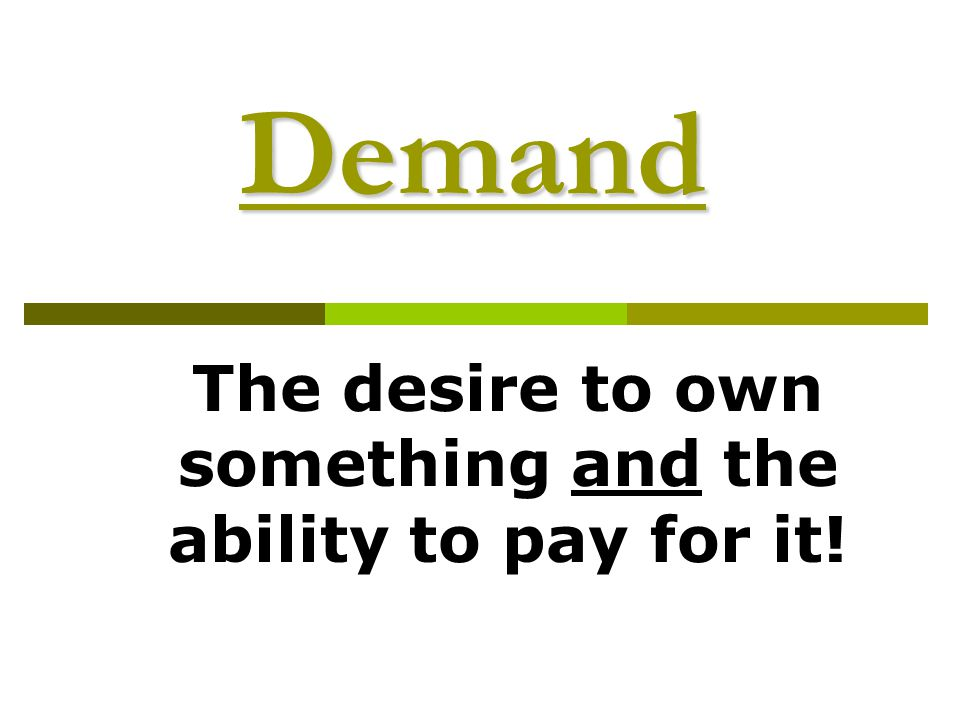 The desire to own something and the ability to pay for it!