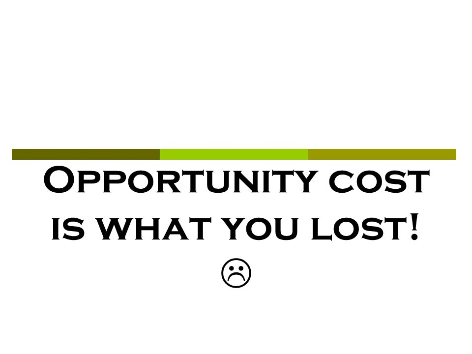 Opportunity cost is what you lost! 