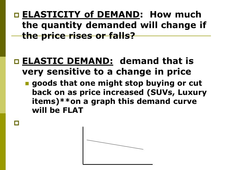 ELASTIC DEMAND: demand that is very sensitive to a change in price