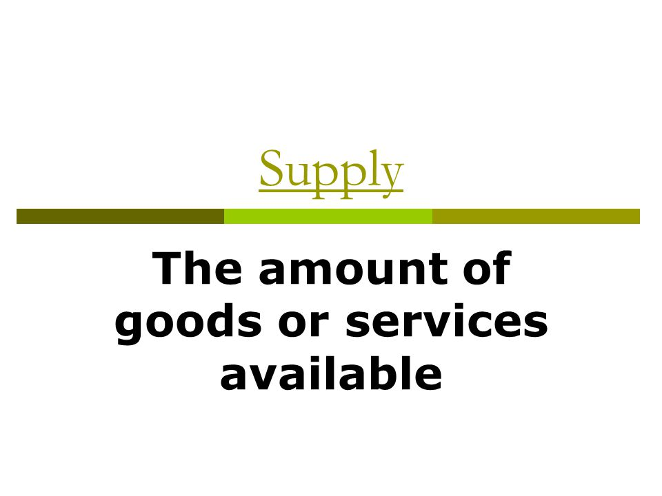 The amount of goods or services available