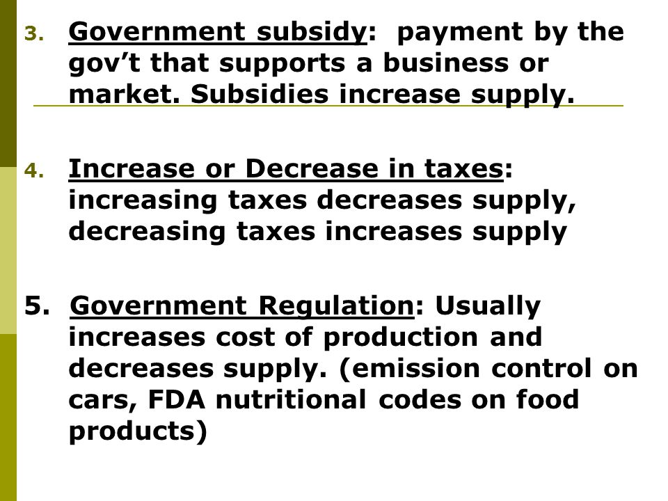 Government subsidy: payment by the gov't that supports a business or market. Subsidies increase supply.