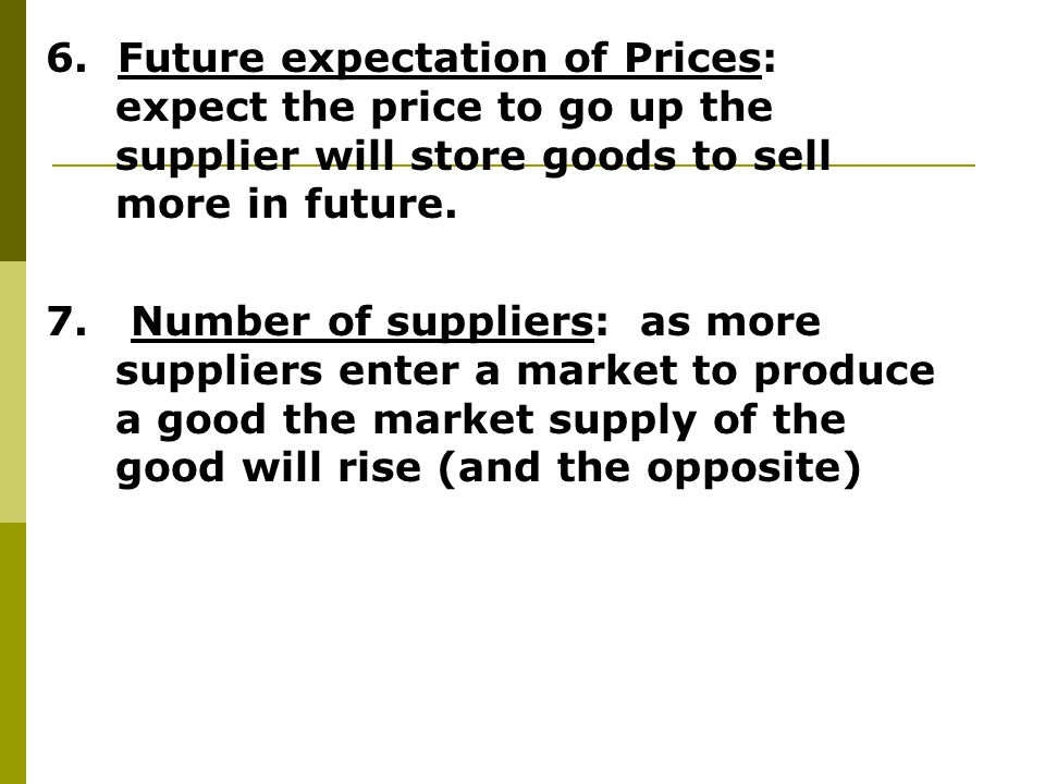 6. Future expectation of Prices: expect the price to go up the supplier will store goods to sell more in future.
