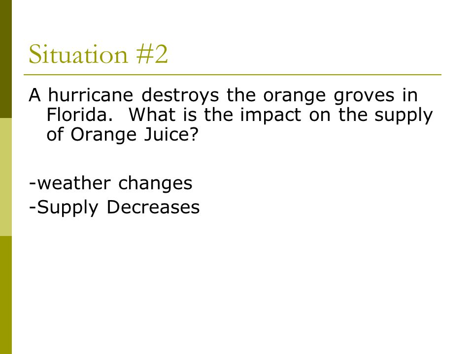 Situation #2 A hurricane destroys the orange groves in Florida. What is the impact on the supply of Orange Juice