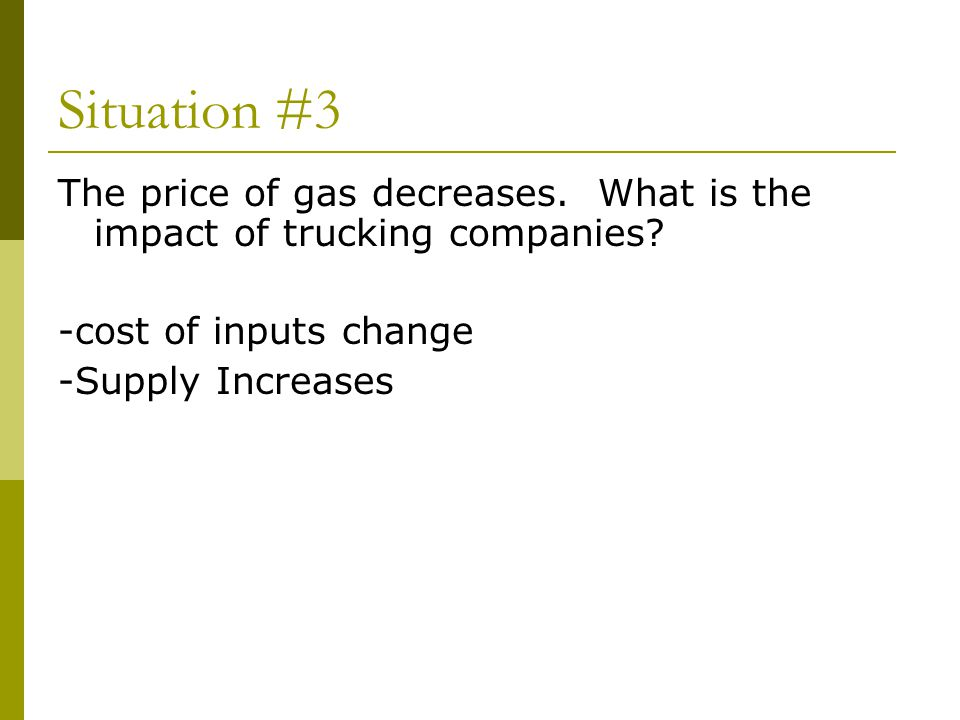 Situation #3 The price of gas decreases. What is the impact of trucking companies -cost of inputs change.