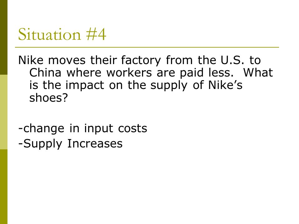 Situation #4 Nike moves their factory from the U.S. to China where workers are paid less. What is the impact on the supply of Nike's shoes