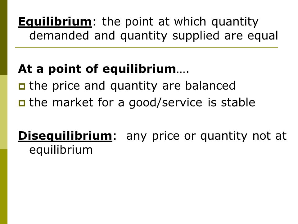 Equilibrium: the point at which quantity demanded and quantity supplied are equal