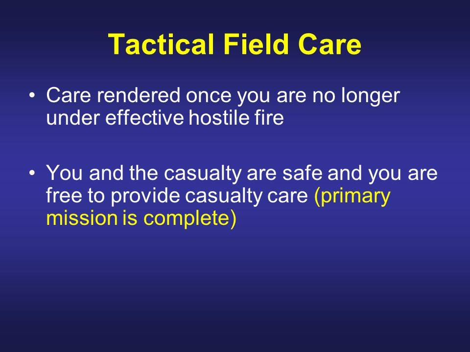 Tactical Field Care Care rendered once you are no longer under effective hostile fire.