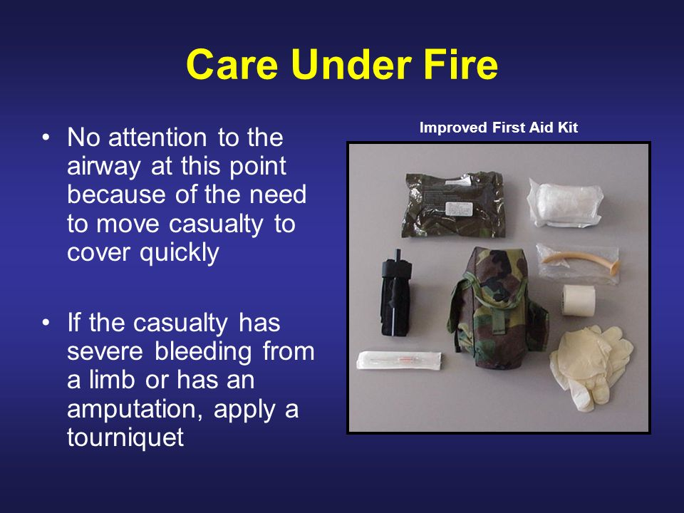 Care Under Fire Improved First Aid Kit. No attention to the airway at this point because of the need to move casualty to cover quickly.