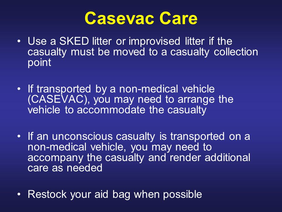 Casevac Care Use a SKED litter or improvised litter if the casualty must be moved to a casualty collection point.