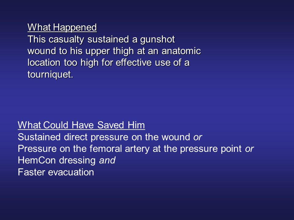 What Happened This casualty sustained a gunshot wound to his upper thigh at an anatomic location too high for effective use of a tourniquet.