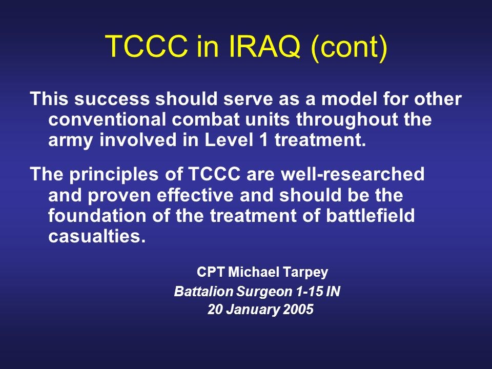 TCCC in IRAQ (cont) This success should serve as a model for other conventional combat units throughout the army involved in Level 1 treatment.