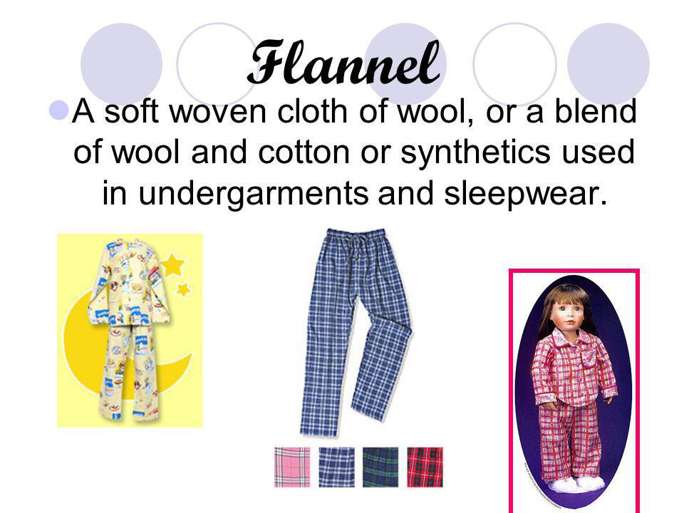 Flannel A soft woven cloth of wool, or a blend of wool and cotton or synthetics used in undergarments and sleepwear.