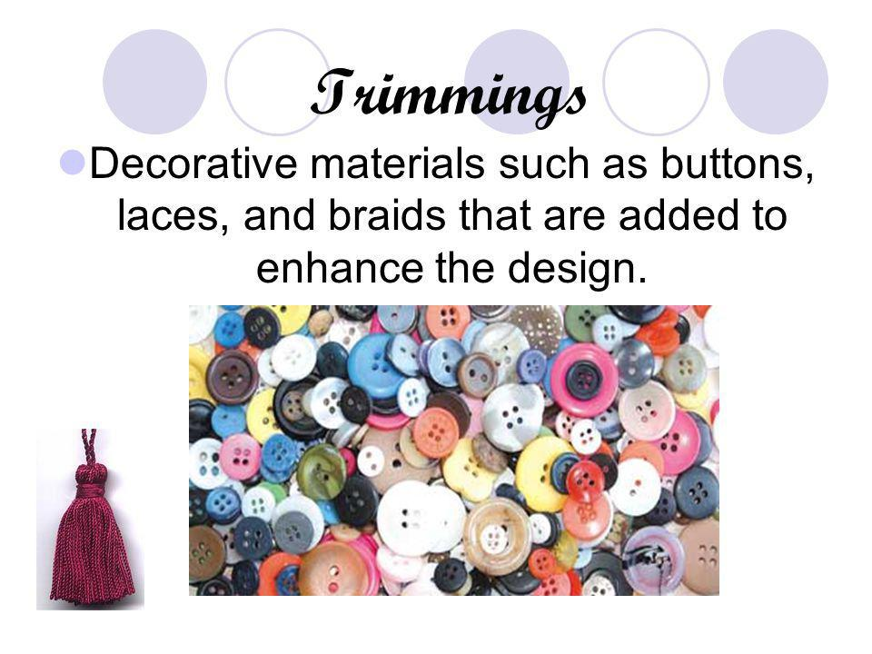 Trimmings Decorative materials such as buttons, laces, and braids that are added to enhance the design.