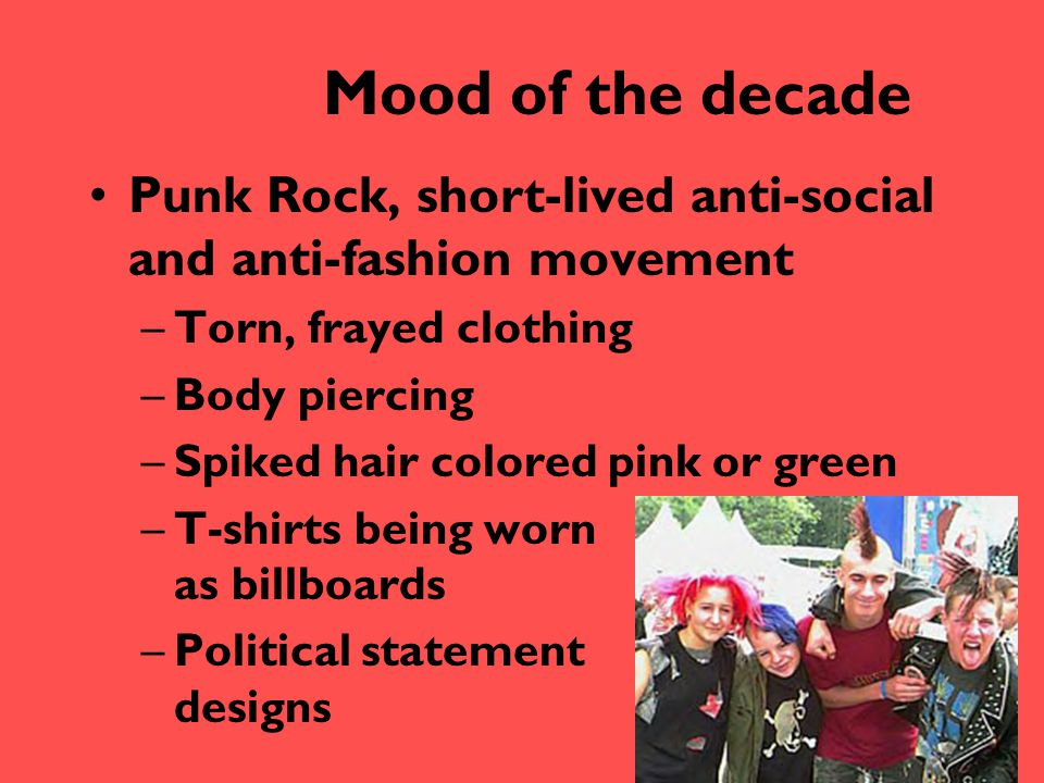 Mood of the decade Punk Rock, short-lived anti-social and anti-fashion movement. Torn, frayed clothing.