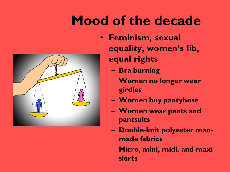 Mood of the decade Feminism, sexual equality, women's lib, equal rights. Bra burning. Women no longer wear girdles.