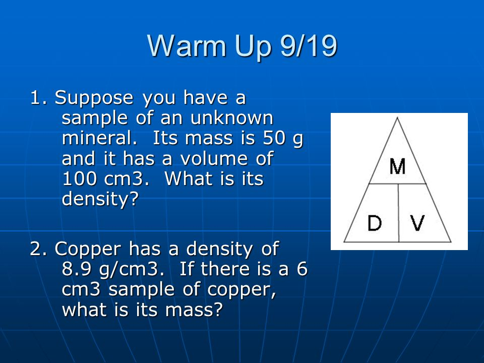Warm Up 9/19 1. Suppose you have a sample of an unknown mineral. Its mass is 50 g and it has a volume of 100 cm3. What is its density