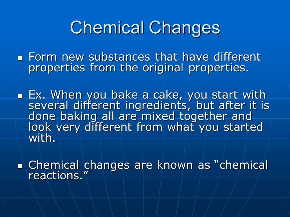 Chemical Changes Form new substances that have different properties from the original properties.