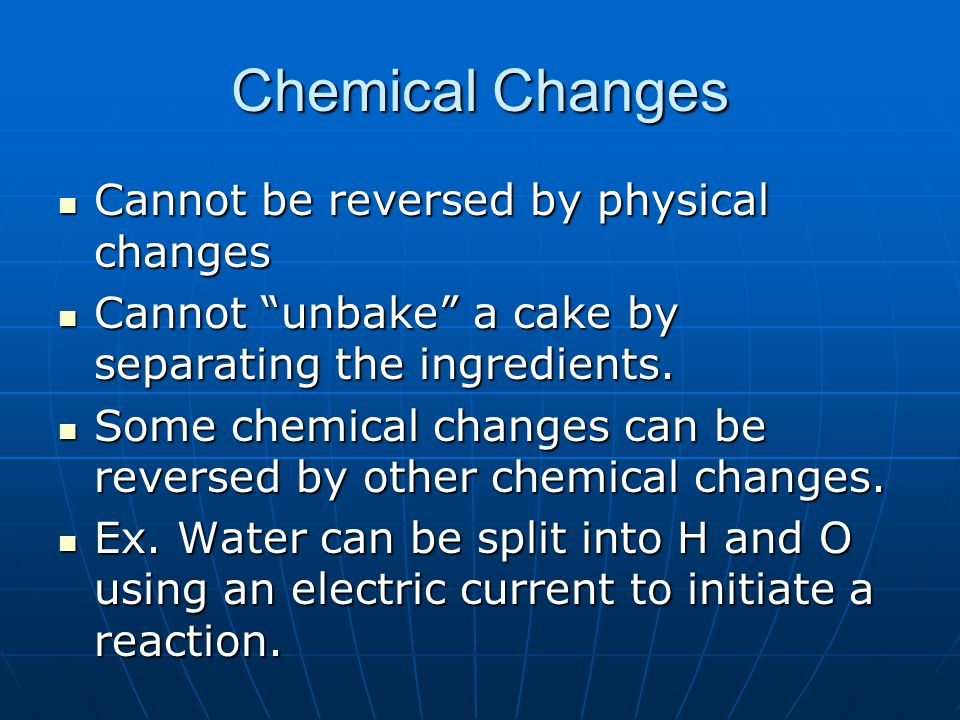 Chemical Changes Cannot be reversed by physical changes