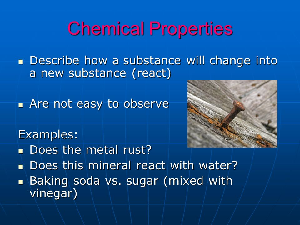 Chemical Properties Describe how a substance will change into a new substance (react) Are not easy to observe.