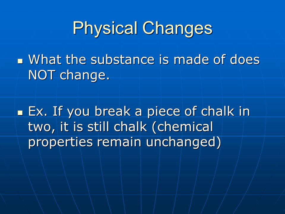 Physical Changes What the substance is made of does NOT change.