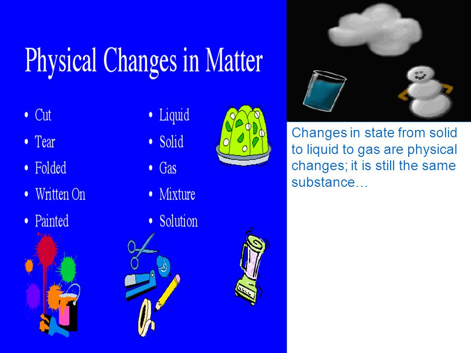 Changes in state from solid to liquid to gas are physical changes; it is still the same substance…