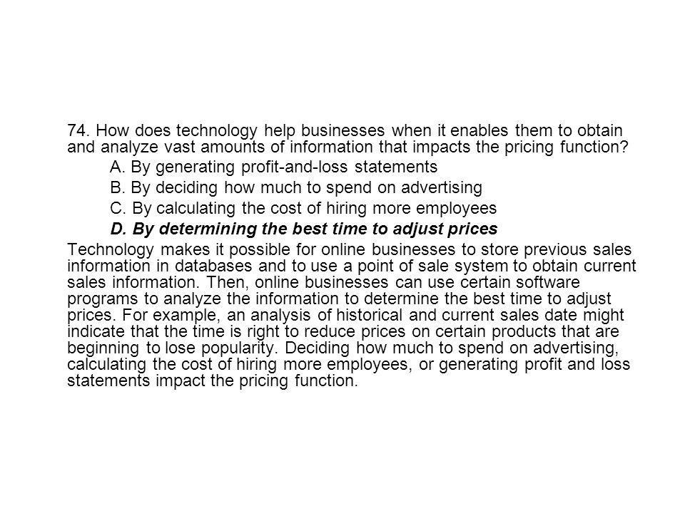 74. How does technology help businesses when it enables them to obtain and analyze vast amounts of information that impacts the pricing function