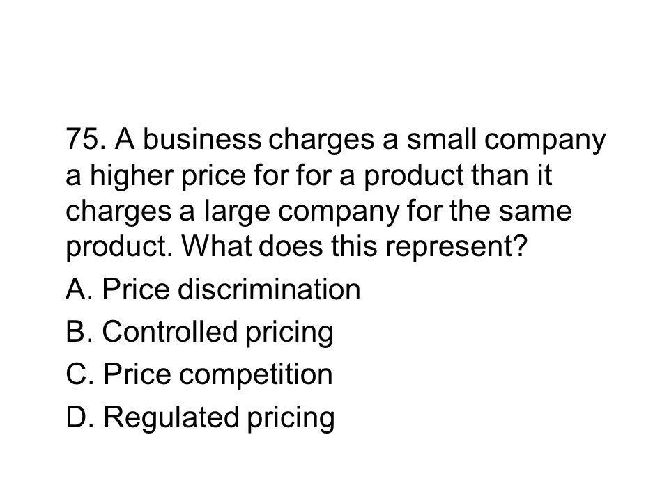 75. A business charges a small company a higher price for for a product than it charges a large company for the same product. What does this represent