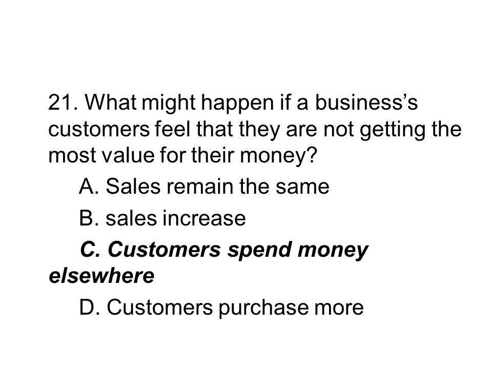 21. What might happen if a business's customers feel that they are not getting the most value for their money