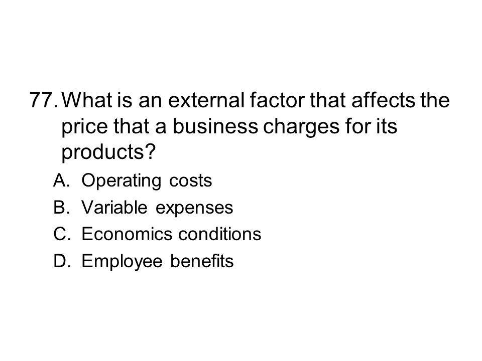 77. What is an external factor that affects the price that a business charges for its products
