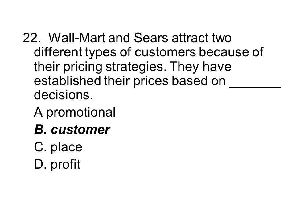 22. Wall-Mart and Sears attract two different types of customers because of their pricing strategies. They have established their prices based on _______ decisions.